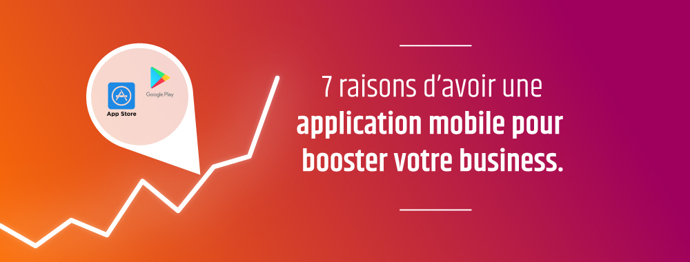 7 raisons d'avoir une application mobile pour booster votre business