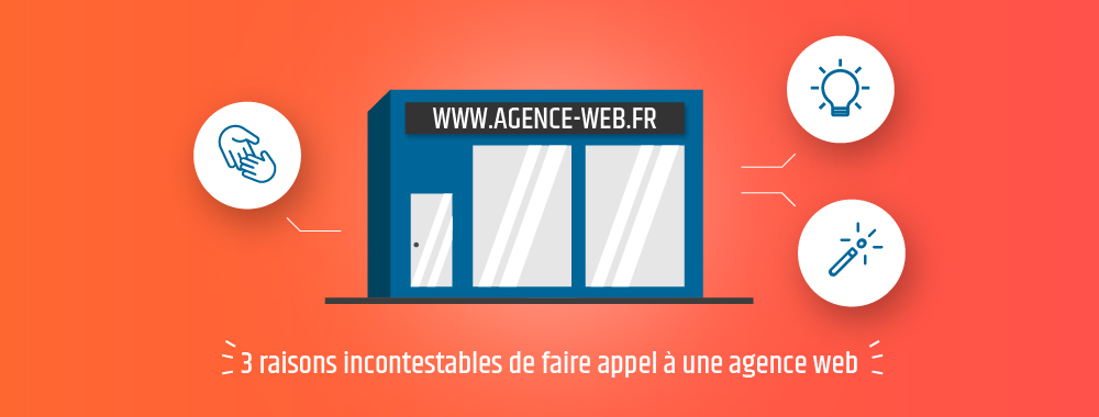 3 raisons incontestables de faire appel à une agence web
